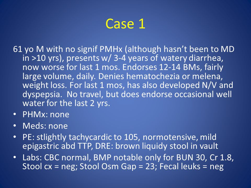 Case 1 61 yo M with no signif PMHx (although hasn't been to MD in >10 yrs), presents w/ 3-4 years of watery diarrhea, now worse for last 1 mos. Endors