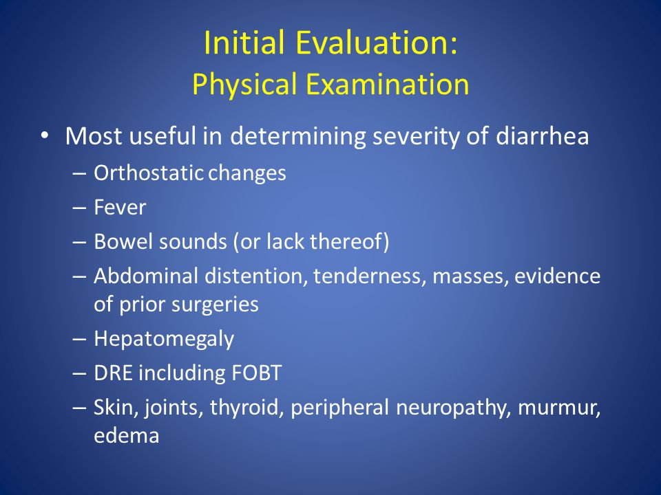 Initial Evaluation: Physical Examination Most useful in determining severity of diarrhea – Orthostatic changes – Fever – Bowel sounds (or lack thereof