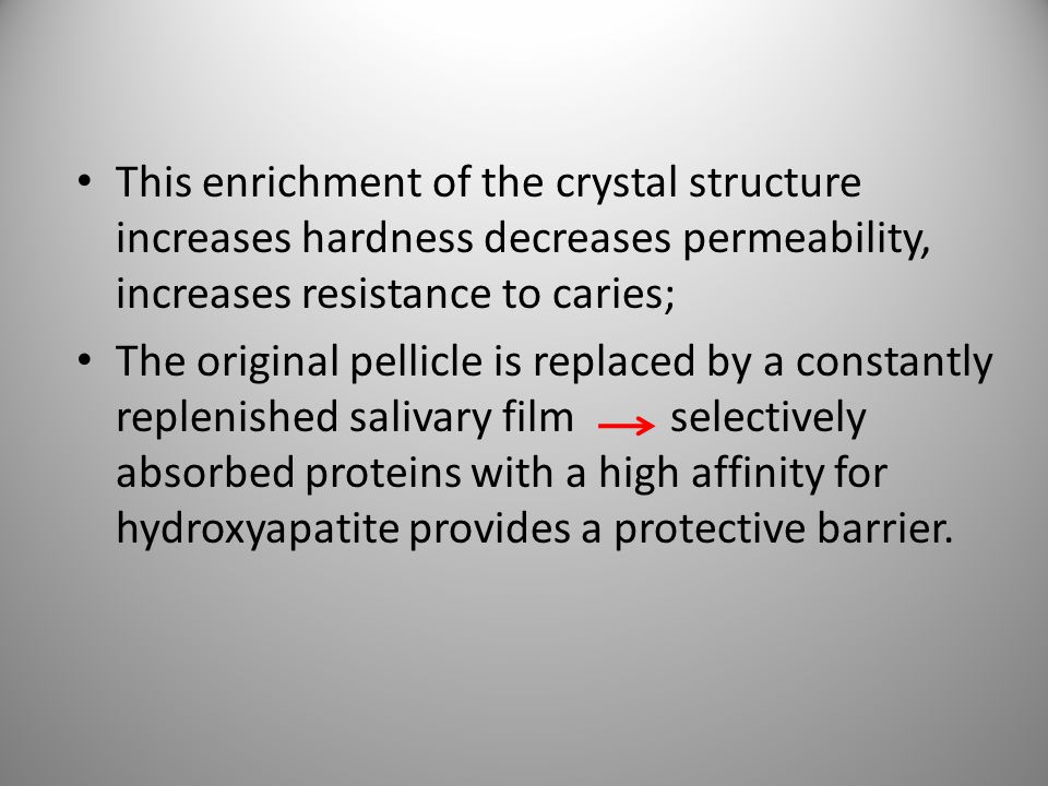 This enrichment of the crystal structure increases hardness decreases permeability, increases resistance to caries; The original pellicle is replaced
