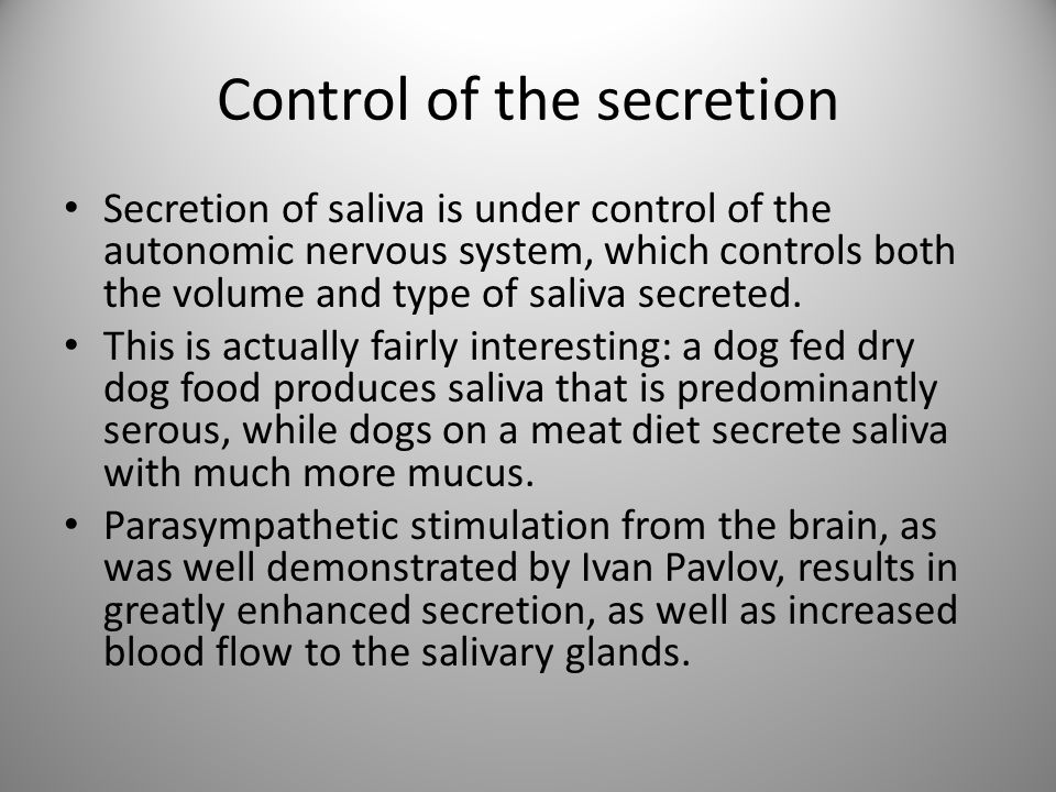 Control of the secretion Secretion of saliva is under control of the autonomic nervous system, which controls both the volume and type of saliva secre