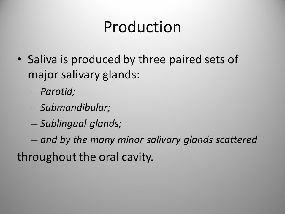 Production Saliva is produced by three paired sets of major salivary glands: – Parotid; – Submandibular; – Sublingual glands; – and by the many minor
