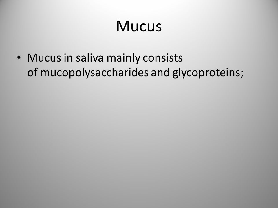 Mucus Mucus in saliva mainly consists of mucopolysaccharides and glycoproteins;