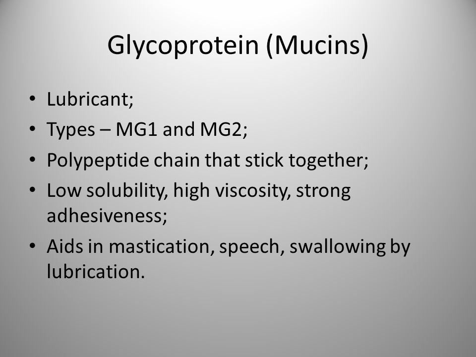 Glycoprotein (Mucins) Lubricant; Types – MG1 and MG2; Polypeptide chain that stick together; Low solubility, high viscosity, strong adhesiveness; Aids