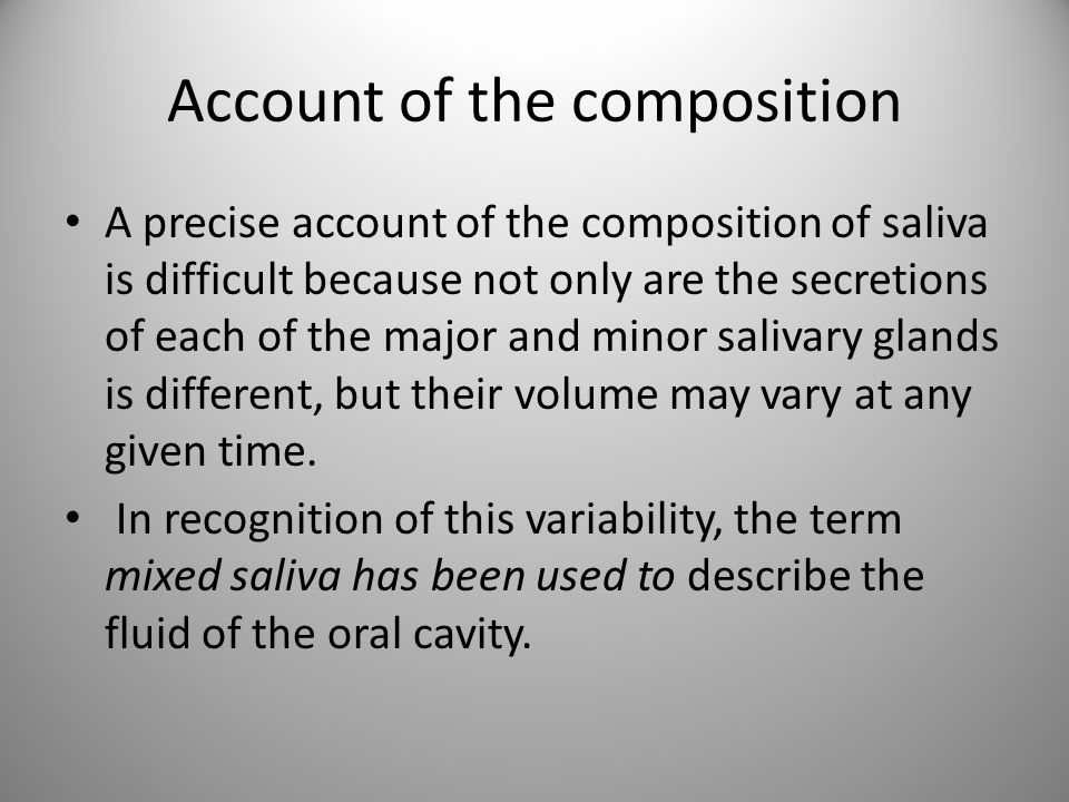 Account of the composition A precise account of the composition of saliva is difficult because not only are the secretions of each of the major and mi