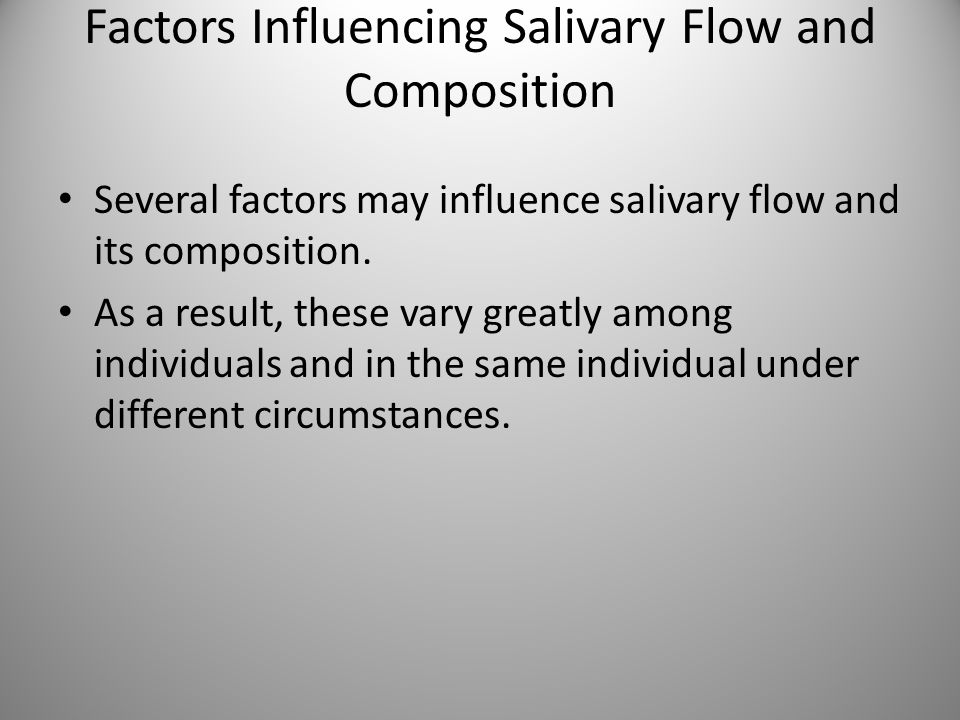 Factors Influencing Salivary Flow and Composition Several factors may influence salivary flow and its composition. As a result, these vary greatly amo