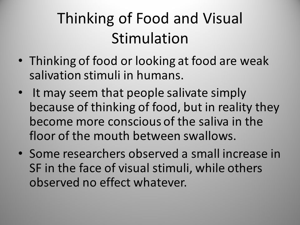 Thinking of Food and Visual Stimulation Thinking of food or looking at food are weak salivation stimuli in humans. It may seem that people salivate si