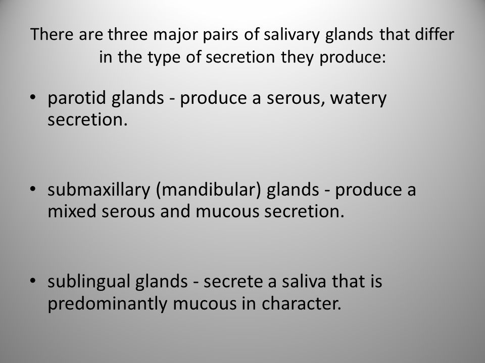There are three major pairs of salivary glands that differ in the type of secretion they produce: parotid glands - produce a serous, watery secretion.