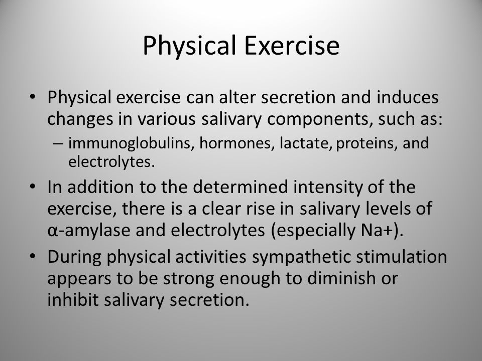 Physical Exercise Physical exercise can alter secretion and induces changes in various salivary components, such as: – immunoglobulins, hormones, lact