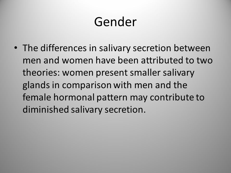 Gender The differences in salivary secretion between men and women have been attributed to two theories: women present smaller salivary glands in comp