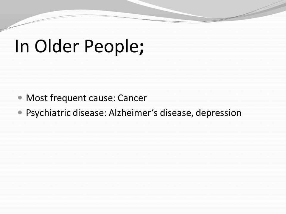 In Older People; Most frequent cause: Cancer Psychiatric disease: Alzheimer's disease, depression