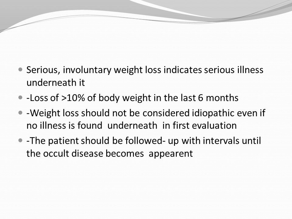 SUMMARY Weight loss generally indicates a serious illness underneath it The patient should be followed up closely and tests should be carried on when the cause is not found Patient should be followed up monthly with physical examinations and laboratory tests if the cause is still not found The follow-up interval can be longer if the cause is not found in 6 months