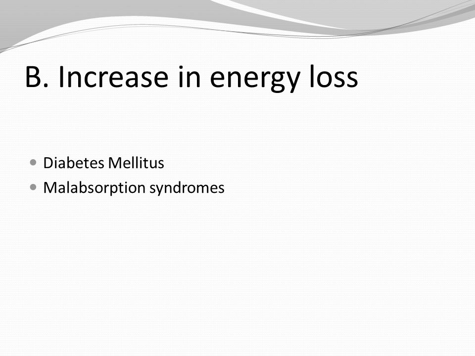 B. Increase in energy loss Diabetes Mellitus Malabsorption syndromes