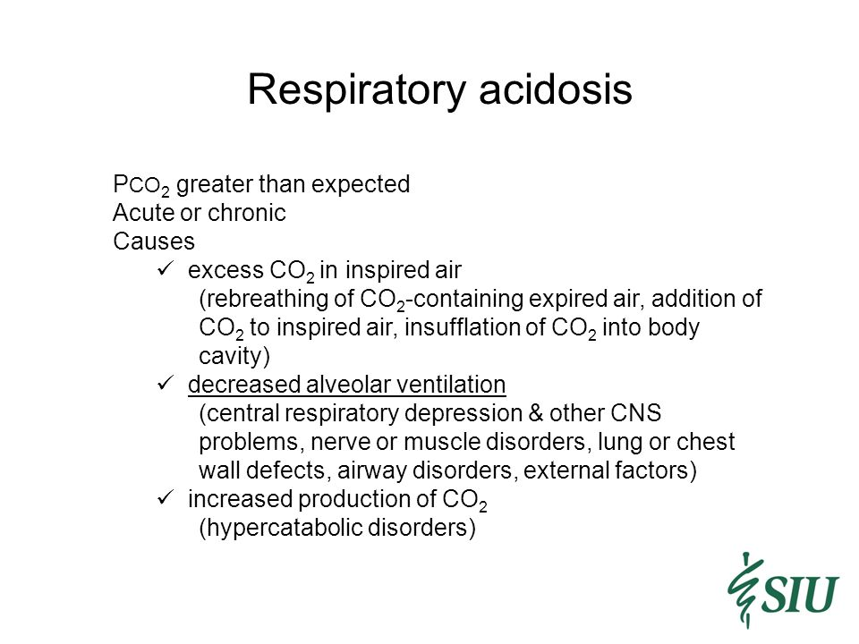 Respiratory acidosis P CO 2 greater than expected Acute or chronic Causes excess CO 2 in inspired air (rebreathing of CO 2 -containing expired air, addition of CO 2 to inspired air, insufflation of CO 2 into body cavity) decreased alveolar ventilation (central respiratory depression & other CNS problems, nerve or muscle disorders, lung or chest wall defects, airway disorders, external factors) increased production of CO 2 (hypercatabolic disorders)