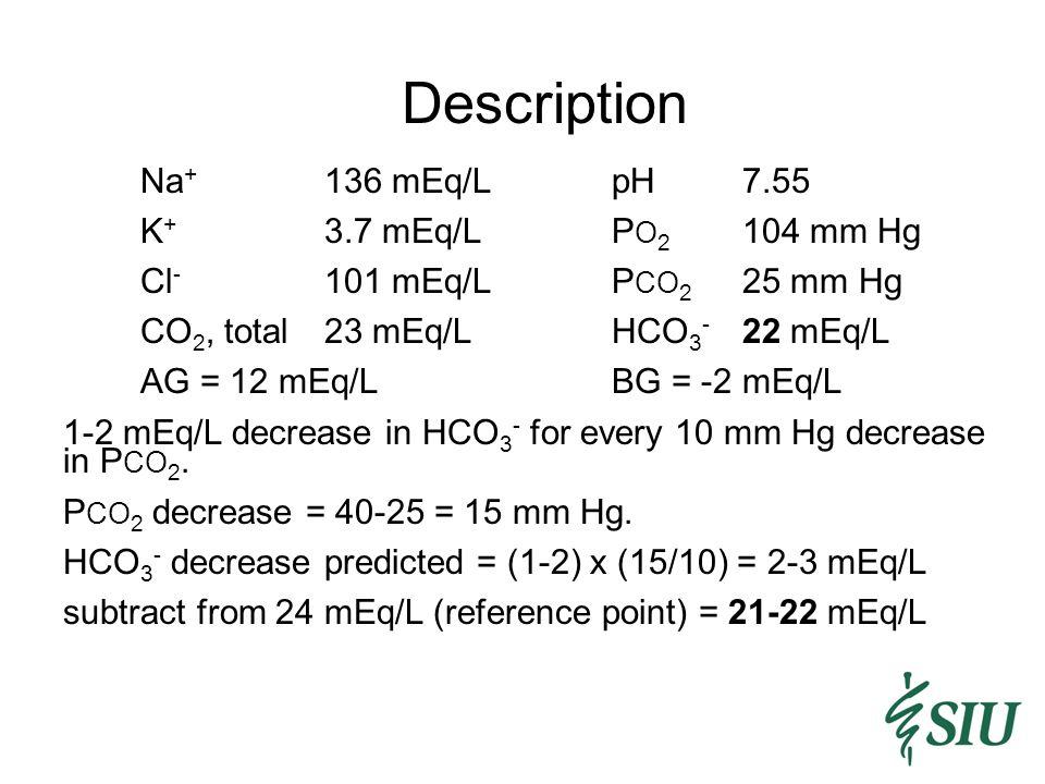Description Na + 136 mEq/LpH7.55 K + 3.7 mEq/LP O 2 104 mm Hg Cl - 101 mEq/LP CO 2 25 mm Hg CO 2, total23 mEq/LHCO 3 - 22 mEq/L AG = 12 mEq/LBG = -2 mEq/L 1-2 mEq/L decrease in HCO 3 - for every 10 mm Hg decrease in P CO 2.