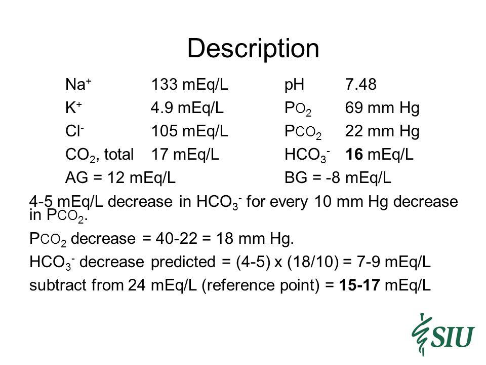 Description Na + 133 mEq/LpH7.48 K + 4.9 mEq/LP O 2 69 mm Hg Cl - 105 mEq/LP CO 2 22 mm Hg CO 2, total17 mEq/LHCO 3 - 16 mEq/L AG = 12 mEq/LBG = -8 mEq/L 4-5 mEq/L decrease in HCO 3 - for every 10 mm Hg decrease in P CO 2.