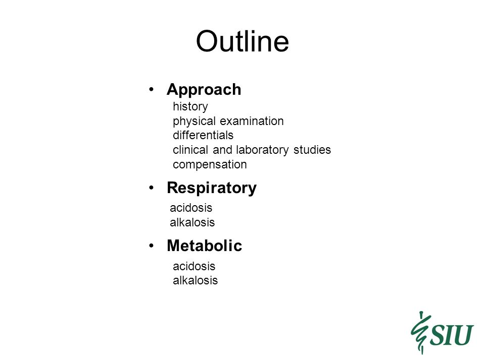 Outline Approach history physical examination differentials clinical and laboratory studies compensation Respiratory acidosis alkalosis Metabolic acidosis alkalosis