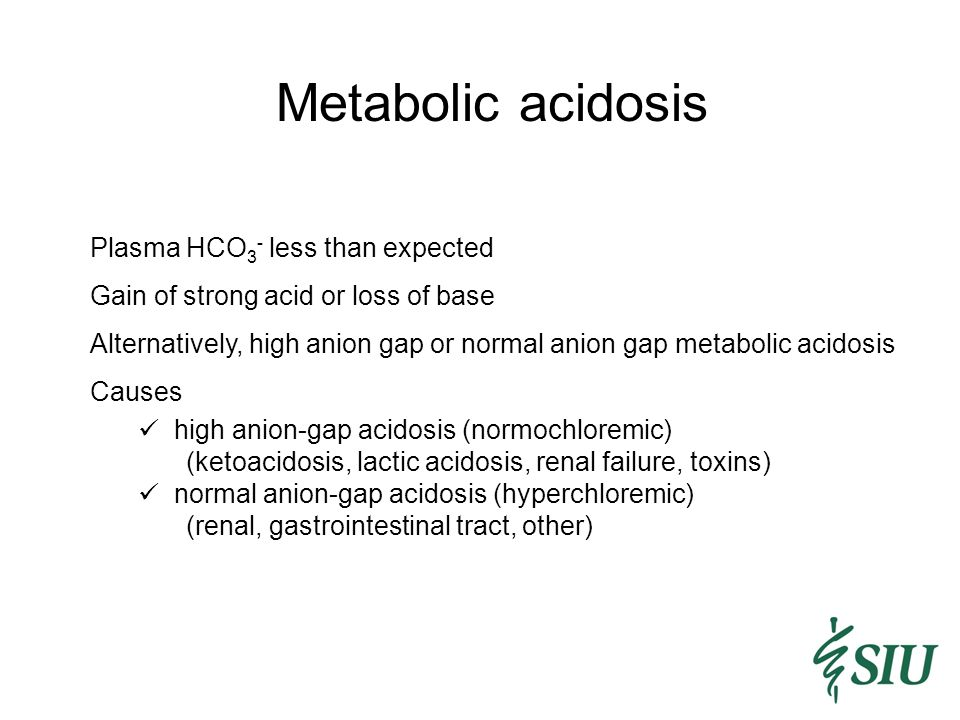 Metabolic acidosis Plasma HCO 3 - less than expected Gain of strong acid or loss of base Alternatively, high anion gap or normal anion gap metabolic acidosis Causes high anion-gap acidosis (normochloremic) (ketoacidosis, lactic acidosis, renal failure, toxins) normal anion-gap acidosis (hyperchloremic) (renal, gastrointestinal tract, other)