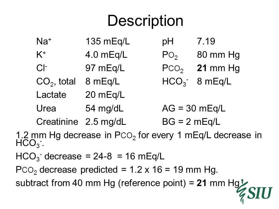 Description Na + 135 mEq/LpH7.19 K + 4.0 mEq/LP O 2 80 mm Hg Cl - 97 mEq/LP CO 2 21 mm Hg CO 2, total8 mEq/LHCO 3 - 8 mEq/L Lactate20 mEq/L Urea54 mg/dLAG = 30 mEq/L Creatinine2.5 mg/dLBG = 2 mEq/L 1.2 mm Hg decrease in P CO 2 for every 1 mEq/L decrease in HCO 3 -.