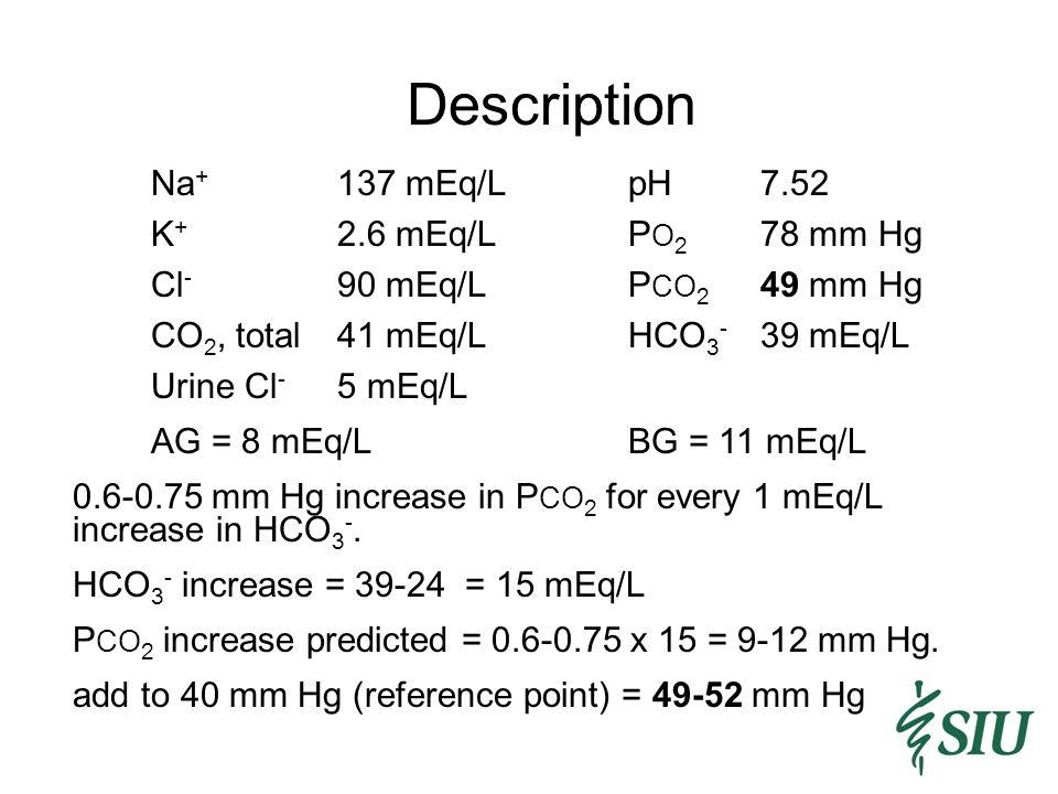 Description Na + 137 mEq/LpH7.52 K + 2.6 mEq/LP O 2 78 mm Hg Cl - 90 mEq/LP CO 2 49 mm Hg CO 2, total41 mEq/LHCO 3 - 39 mEq/L Urine Cl - 5 mEq/L AG = 8 mEq/LBG = 11 mEq/L 0.6-0.75 mm Hg increase in P CO 2 for every 1 mEq/L increase in HCO 3 -.