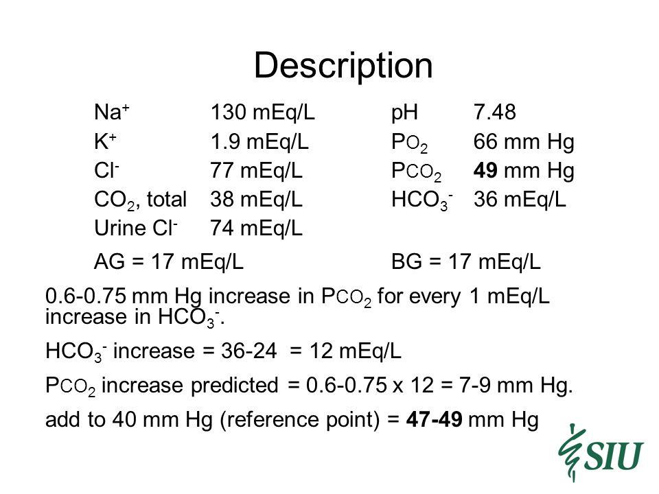 Description Na + 130 mEq/LpH7.48 K + 1.9 mEq/LP O 2 66 mm Hg Cl - 77 mEq/LP CO 2 49 mm Hg CO 2, total38 mEq/LHCO 3 - 36 mEq/L Urine Cl - 74 mEq/L AG = 17 mEq/LBG = 17 mEq/L 0.6-0.75 mm Hg increase in P CO 2 for every 1 mEq/L increase in HCO 3 -.