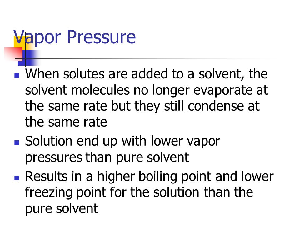 Vapor Pressure When solutes are added to a solvent, the solvent molecules no longer evaporate at the same rate but they still condense at the same rate Solution end up with lower vapor pressures than pure solvent Results in a higher boiling point and lower freezing point for the solution than the pure solvent