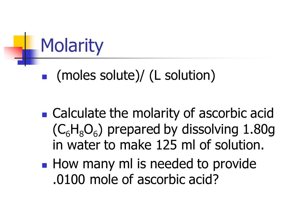 Molarity (moles solute)/ (L solution) Calculate the molarity of ascorbic acid (C 6 H 8 O 6 ) prepared by dissolving 1.80g in water to make 125 ml of solution.