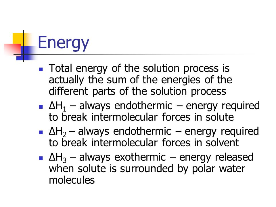 Total Heat ΔH t = ΔH 1 + ΔH 2 + ΔH 3 If ΔH 3 is greater than ΔH 1 and ΔH 2, then the overall process is exothermic If not, then process is endothermic Sometimes endothermic dissolving will occur spontaneously if the entropy is increasing (all things tend toward disorder)