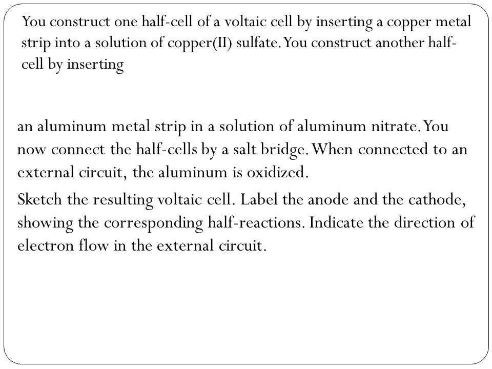 You construct one half-cell of a voltaic cell by inserting a copper metal strip into a solution of copper(II) sulfate. You construct another half- cel