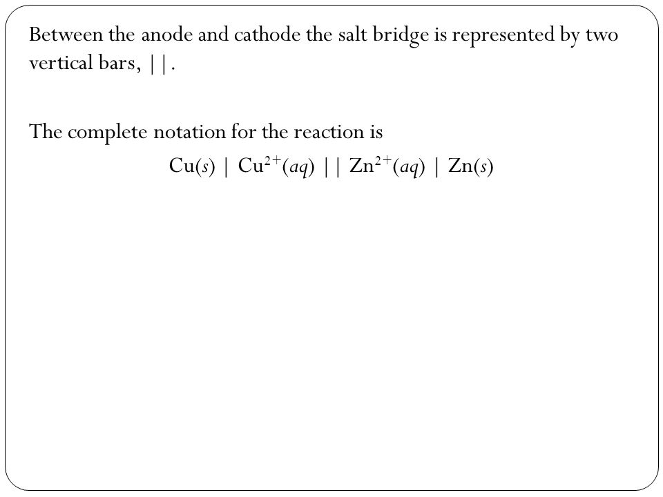 Between the anode and cathode the salt bridge is represented by two vertical bars, ||. The complete notation for the reaction is Cu(s) | Cu 2+ (aq) ||