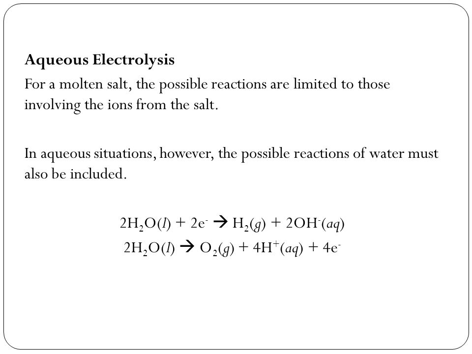 Aqueous Electrolysis For a molten salt, the possible reactions are limited to those involving the ions from the salt. In aqueous situations, however,