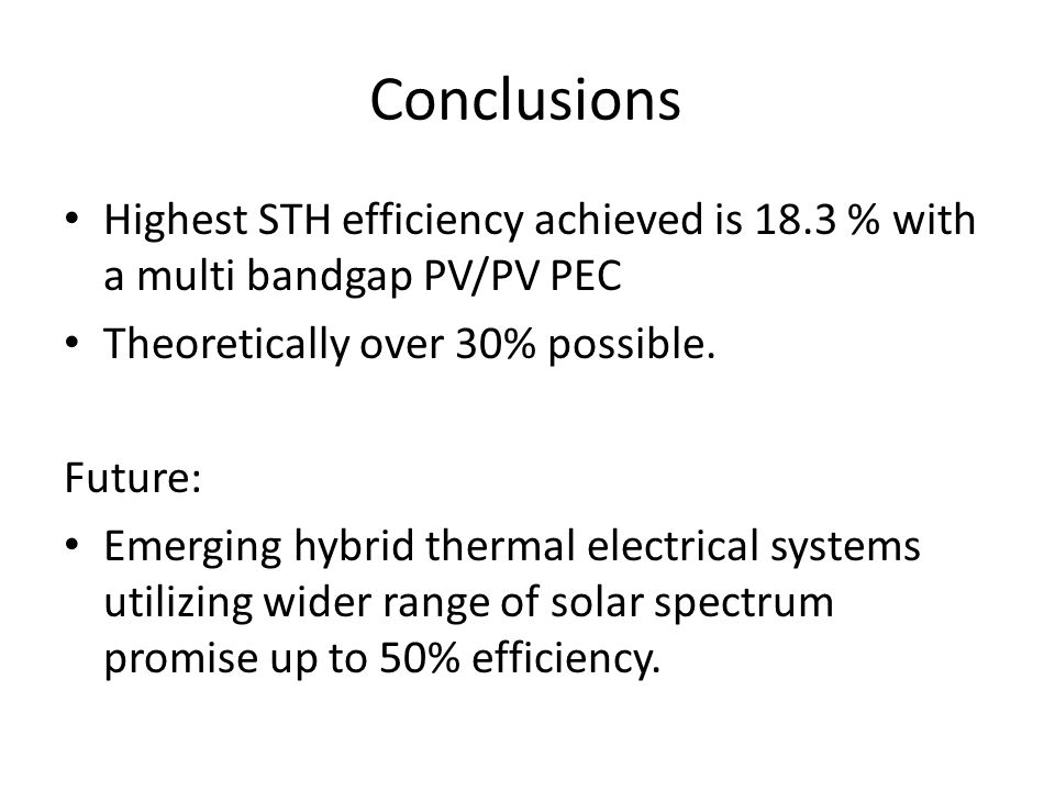 Conclusions Highest STH efficiency achieved is 18.3 % with a multi bandgap PV/PV PEC Theoretically over 30% possible.