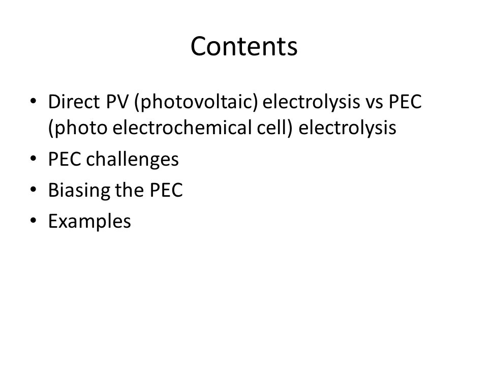Contents Direct PV (photovoltaic) electrolysis vs PEC (photo electrochemical cell) electrolysis PEC challenges Biasing the PEC Examples