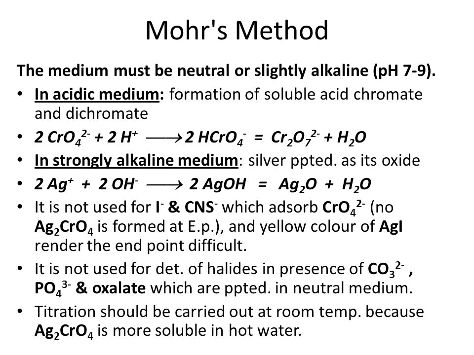 Mohr's Method The medium must be neutral or slightly alkaline (pH 7-9). In acidic medium: formation of soluble acid chromate and dichromate 2 CrO 4 2-