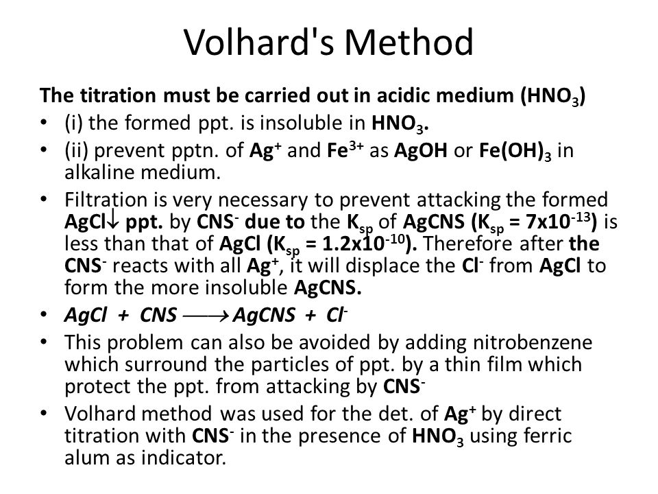 Volhard's Method The titration must be carried out in acidic medium (HNO 3 ) (i) the formed ppt. is insoluble in HNO 3. (ii) prevent pptn. of Ag + and