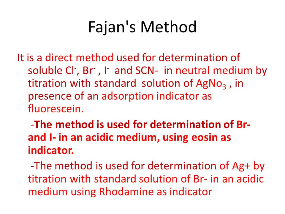 Fajan's Method It is a direct method used for determination of soluble Cl -, Br -, I - and SCN- in neutral medium by titration with standard solution