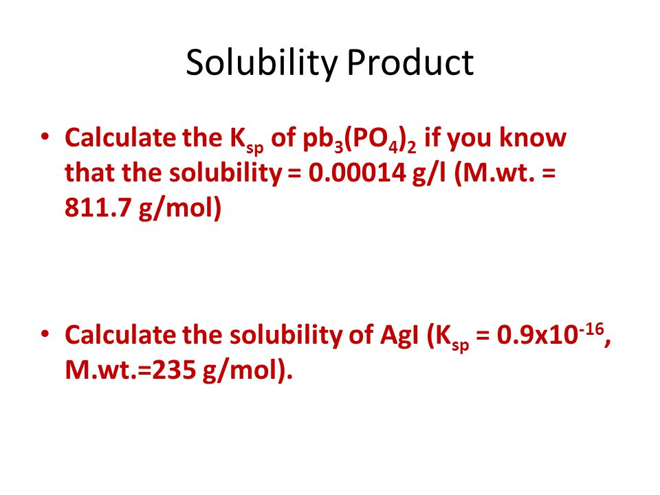Calculate the K sp of pb 3 (PO 4 ) 2 if you know that the solubility = 0.00014 g/l (M.wt. = 811.7 g/mol) Calculate the solubility of AgI (K sp = 0.9x1