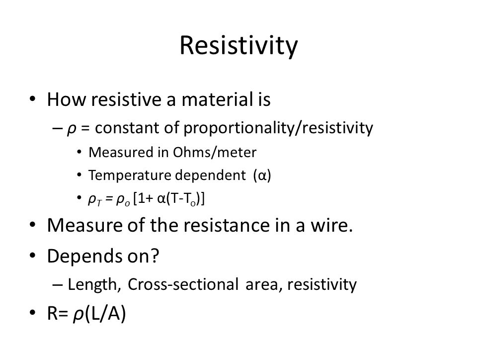 Resistivity How resistive a material is – ρ = constant of proportionality/resistivity Measured in Ohms/meter Temperature dependent (α) ρ T = ρ o [1+ α
