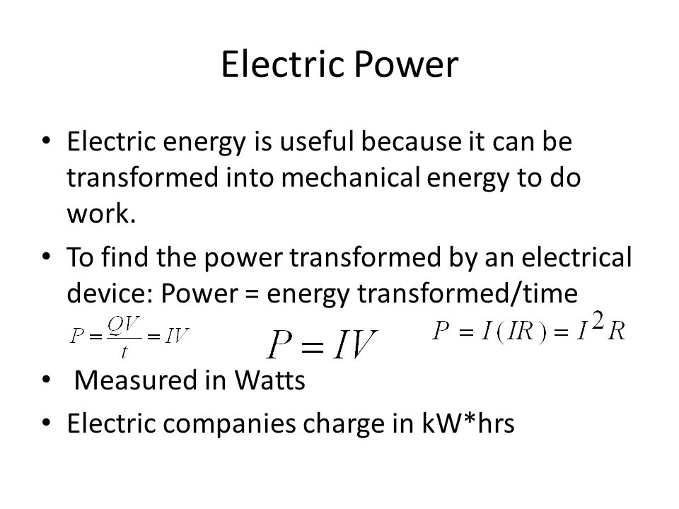 Electric Power Electric energy is useful because it can be transformed into mechanical energy to do work. To find the power transformed by an electric