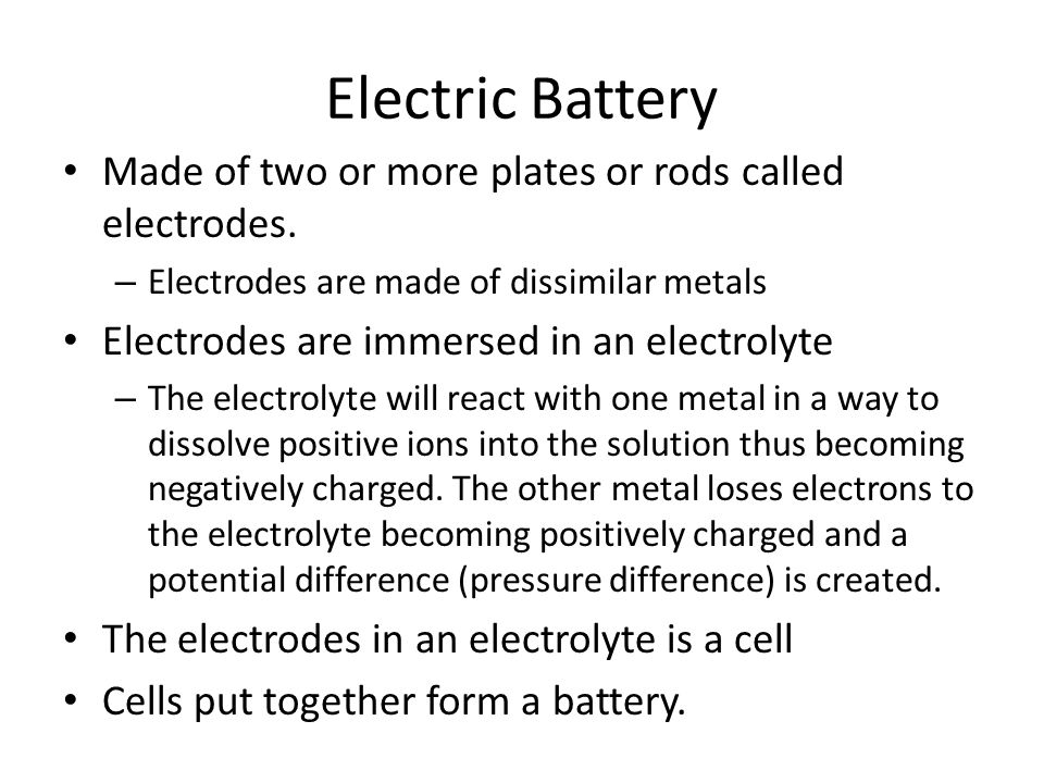 Electric Battery Made of two or more plates or rods called electrodes. – Electrodes are made of dissimilar metals Electrodes are immersed in an electr