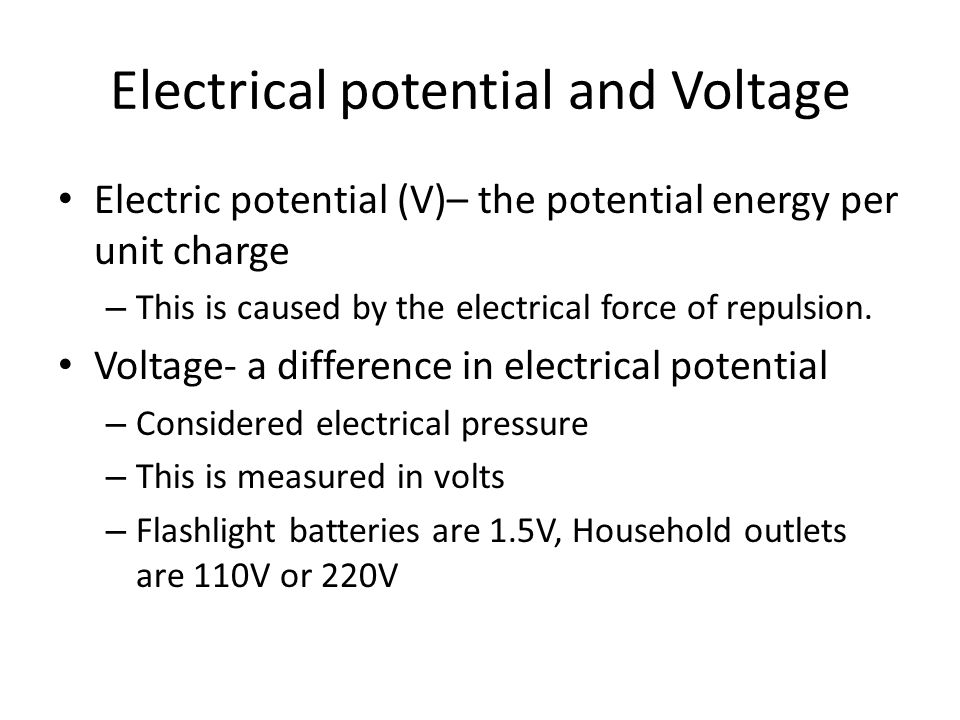 Electrical potential and Voltage Electric potential (V)– the potential energy per unit charge – This is caused by the electrical force of repulsion. V
