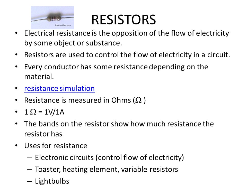 RESISTORS Electrical resistance is the opposition of the flow of electricity by some object or substance. Resistors are used to control the flow of el