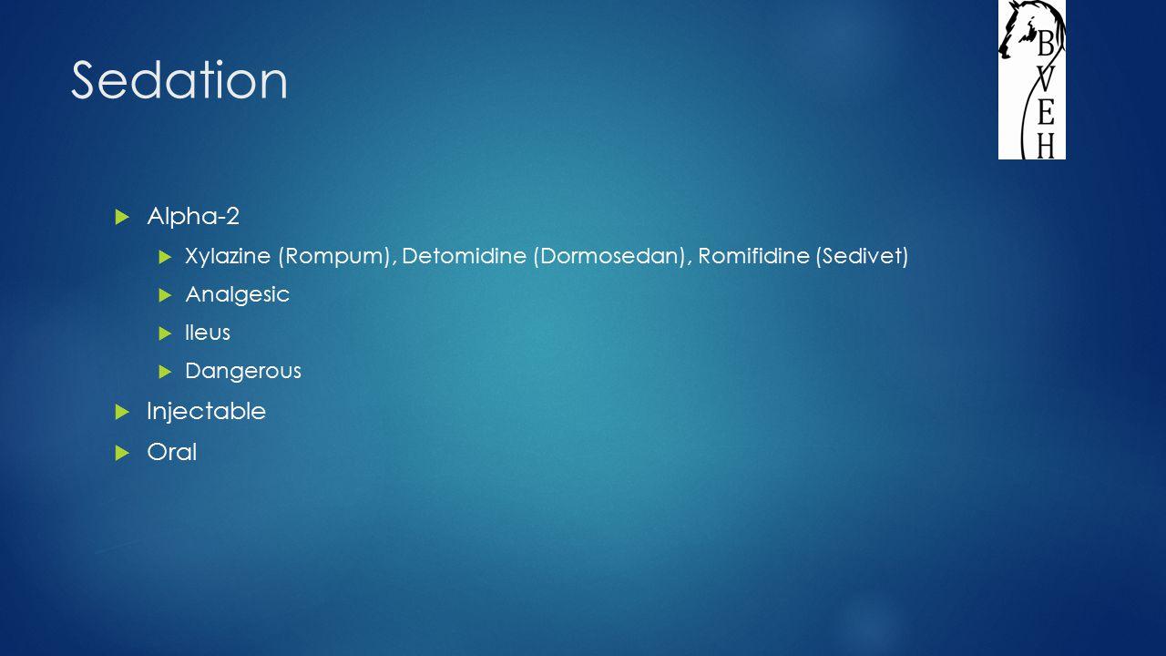 Sedation  Alpha-2  Xylazine (Rompum), Detomidine (Dormosedan), Romifidine (Sedivet)  Analgesic  Ileus  Dangerous  Injectable  Oral