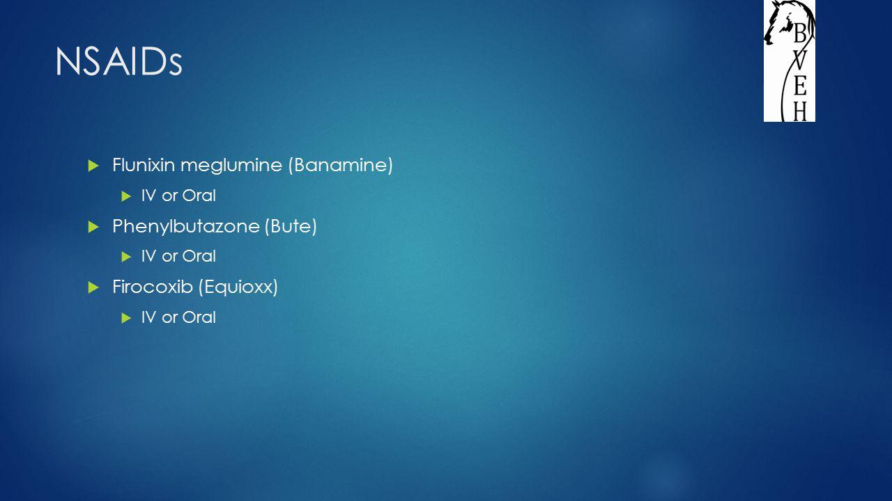 NSAIDs  Flunixin meglumine (Banamine)  IV or Oral  Phenylbutazone (Bute)  IV or Oral  Firocoxib (Equioxx)  IV or Oral
