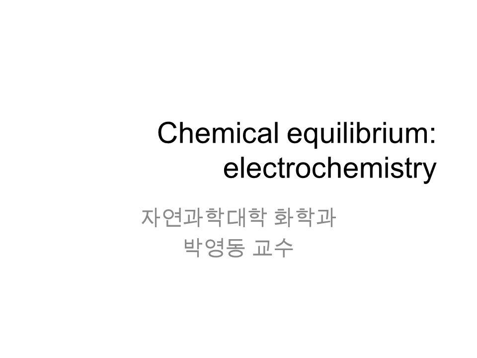Chemical equilibrium: electrochemistry 자연과학대학 화학과 박영동 교수