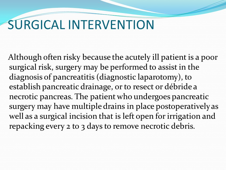 SURGICAL INTERVENTION Although often risky because the acutely ill patient is a poor surgical risk, surgery may be performed to assist in the diagnosi