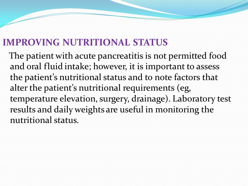 IMPROVING NUTRITIONAL STATUS The patient with acute pancreatitis is not permitted food and oral fluid intake; however, it is important to assess the p