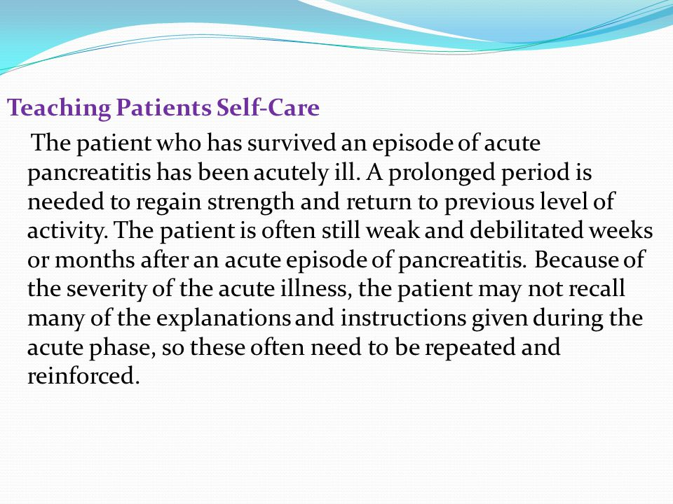 Teaching Patients Self-Care The patient who has survived an episode of acute pancreatitis has been acutely ill. A prolonged period is needed to regain