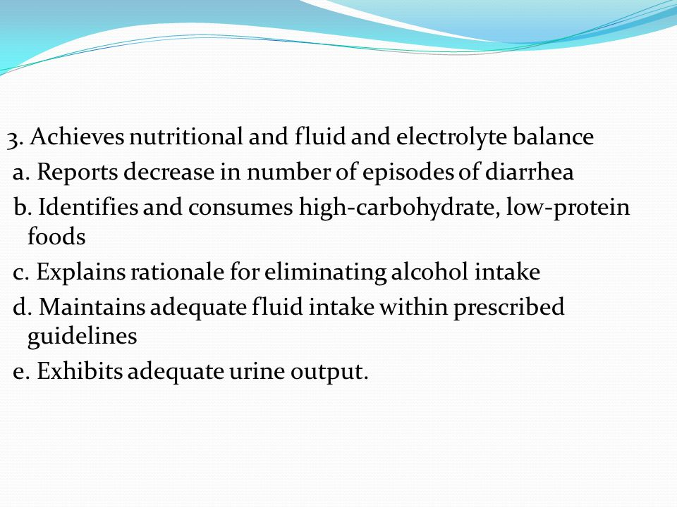 3. Achieves nutritional and fluid and electrolyte balance a. Reports decrease in number of episodes of diarrhea b. Identifies and consumes high-carboh