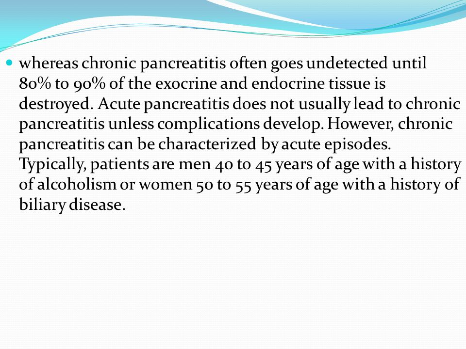 whereas chronic pancreatitis often goes undetected until 80% to 90% of the exocrine and endocrine tissue is destroyed. Acute pancreatitis does not usu