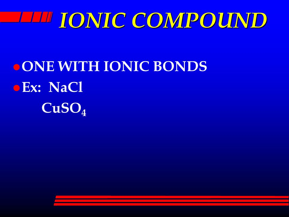 IONIC COMPOUND l ONE WITH IONIC BONDS l Ex: NaCl CuSO 4